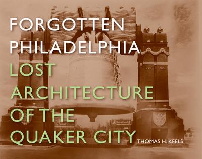Forgotten Philadelphia: Lost Architecture of the Quaker City - Keels, Thomas H