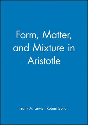 Form, Matter, and Mixture in Aristotle - Lewis, Frank A (Editor), and Bolton, Robert (Editor)