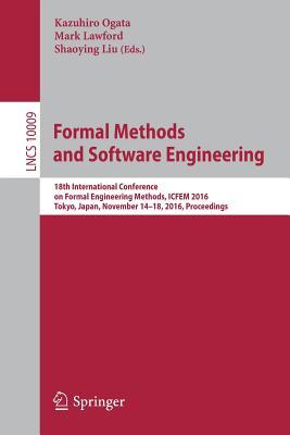 Formal Methods and Software Engineering: 18th International Conference on Formal Engineering Methods, ICFEM 2016, Tokyo, Japan, November 14-18, 2016, Proceedings - Ogata, Kazuhiro (Editor), and Lawford, Mark (Editor), and Liu, Shaoying (Editor)