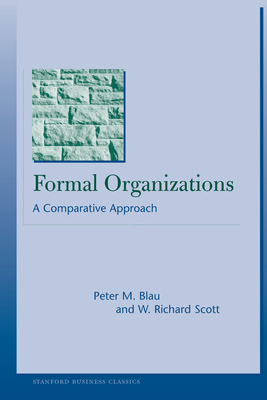Formal Organizations: A Comparative Approach - Blau, Peter M, and Scott, W Richard, Professor