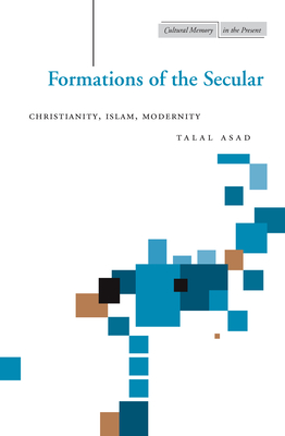 Formations of the Secular: Christianity, Islam, Modernity - Asad, Talal