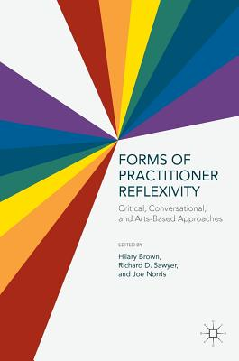 Forms of Practitioner Reflexivity: Critical, Conversational, and Arts-Based Approaches - Brown, Hilary, Prof. (Editor), and Sawyer, Richard D (Editor), and Norris, Joe (Editor)