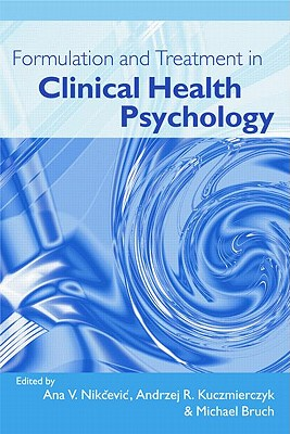 Formulation and Treatment in Clinical Health Psychology - Nikcevic, Ana V (Editor), and Kuczmierczyk, Andrzej R (Editor), and Bruch, Michael (Editor)