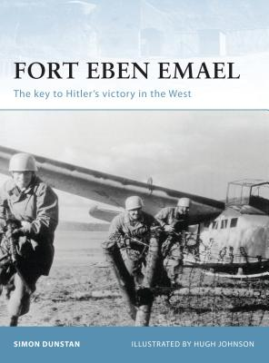 Fort Eben Emael: The Key to Hitler's Victory in the West - Dunstan, Simon