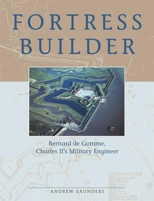 Fortress Builder: Bernard de Gomme, Charles II's Military Engineer - Saunders, Andrew