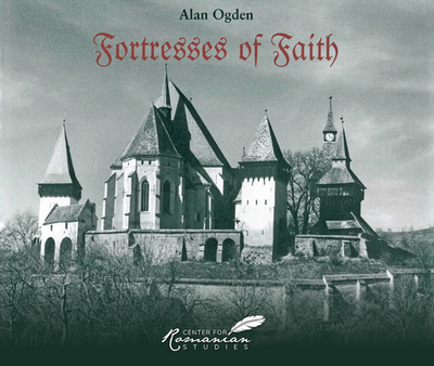 Fortresses of Faith: A Pictorial History of the Fortified Saxon Churches of Romania - Ogden, Alan (Photographer)