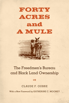 Forty Acres and a Mule: The Freedmen's Bureau and Black Land Ownership - Oubre, Claude F, and Mooney, Katherine Carmines (Foreword by)