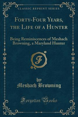 Forty-Four Years of the Life of a Hunter: Being Reminiscences of Meshach Browning, a Maryland Hunter (Classic Reprint) - Browning, Meshach