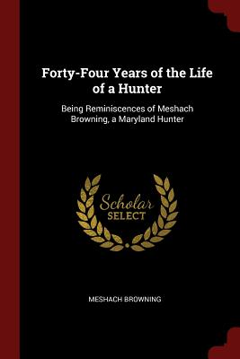 Forty-Four Years of the Life of a Hunter: Being Reminiscences of Meshach Browning, a Maryland Hunter - Browning, Meshach