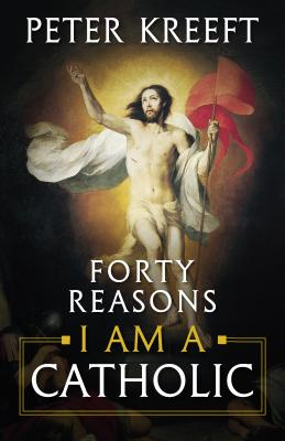 Forty Reasons I Am a Catholic - Kreeft, Peter