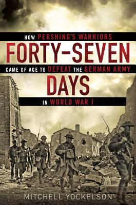Forty-Seven Days: How Pershing's Warriors Came of Age to Defeat the German Army in World War I - Yockelson, Mitchell