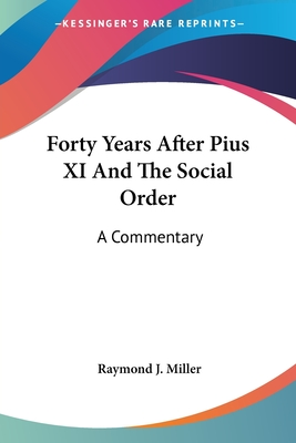 Forty Years After Pius XI and the Social Order: A Commentary - Miller, Raymond J