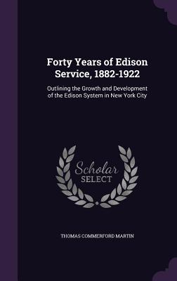 Forty Years of Edison Service, 1882-1922: Outlining the Growth and Development of the Edison System in New York City - Martin, Thomas Commerford
