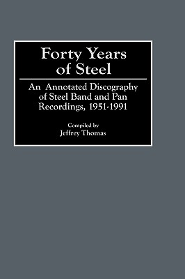 Forty Years of Steel: An Annotated Discography of Steel Band and Pan Recordings, 1951-1991 - Thomas, Jeffrey Ross, and Thomas, Jeffrey (Compiled by)