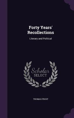 Forty Years' Recollections: Literary and Political - Frost, Thomas