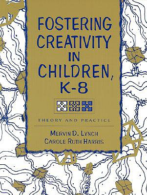Fostering Creativity in Children, K-8: Theory and Practice - Lynch, Martin D, and Lynch, Mervin D, and Harris, Carole Ruth