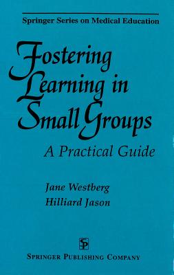 Fostering Learning in Small Groups: A Practical Guide - Westberg, Jane, PhD, and Jason, Hilliard, MD, Edd