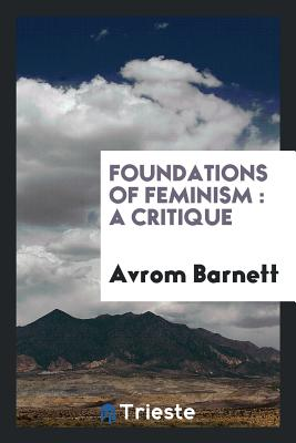 Foundations of Feminism: A Critique - Barnett, Avrom