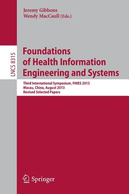 Foundations of Health Information Engineering and Systems: Third International Symposium, FHIES 2013, Macau, China, August 21-23, 2013. Revised Selected Papers - Gibbons, Jeremy (Editor), and MacCaull, Wendy (Editor)