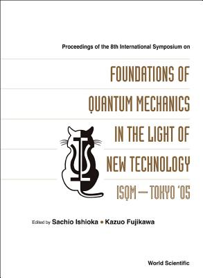 Foundations of Quantum Mechanics in the Light of New Technology: Isqm-Tokyo '05 - Proceedings of the 8th International Symposium - Ishioka, Sachio (Editor), and Fujikawa, Kazuo (Editor)