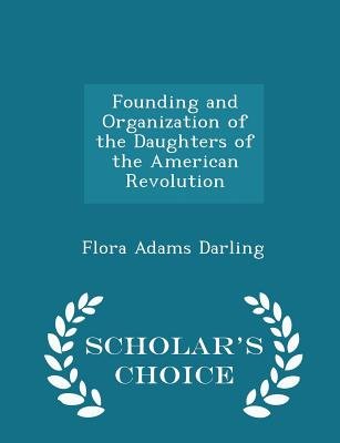 Founding and Organization of the Daughters of the American Revolution - Scholar's Choice Edition - Darling, Flora Adams