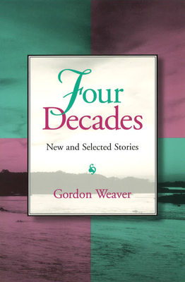 Four Decades Four Decades Four Decades: New and Selected Stories New and Selected Stories New and Selected Stories - Weaver, Gordon