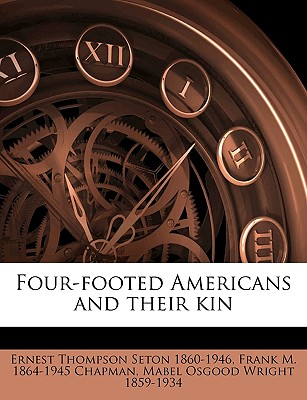 Four-Footed Americans and Their Kin - Seton, Ernest Thompson, and Wright, Mabel Osgood, and Chapman, Frank M 1864-1945