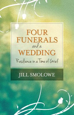 Four Funerals and a Wedding: Resilience in a Time of Grief - Smolowe, Jill