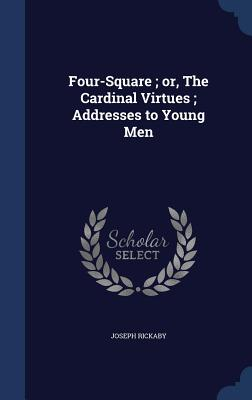 Four-Square; Or, the Cardinal Virtues; Addresses to Young Men - Rickaby, Joseph