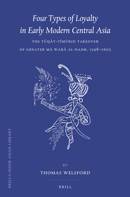 Four Types of Loyalty in Early Modern Central Asia: The Tkqy-T+mkrid Takeover of Greater M War Al-Nahr, 1598-1605 - Welsford, Thomas