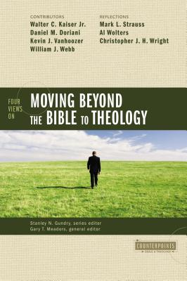 Four Views on Moving Beyond the Bible to Theology - Gundry, Stanley N (Editor), and Meadors, Gary T (Editor), and Kaiser Jr, Walter C (Contributions by)