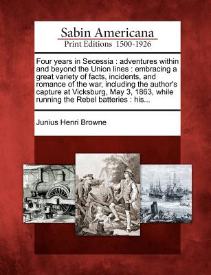 Four Years in Secessia: Adventures Within and Beyond the Union Lines: Embracing a Great Variety of Facts, Incidents, and Romance of the War, Including the Author's Capture at Vicksburg, May 3, 1863, While Running the Rebel Batteries: His... - Browne, Junius Henri