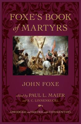 Foxe's Book of Martyrs - Foxe, John, and Maier, Paul L, Ph.D. (Editor), and Linnenkugel, R C