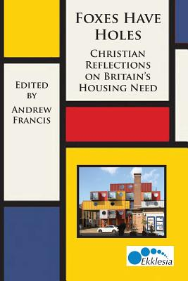 Foxes Have Holes: Christian Reflections on Britain's Housing Needs - Francis, Andrew (Editor)