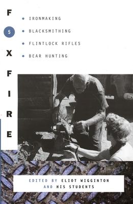 Foxfire 5: Ironmaking, Blacksmithing, Flintlock Rifles, Bear Hunting - Foxfire Fund Inc, and Wigginton, Eliot