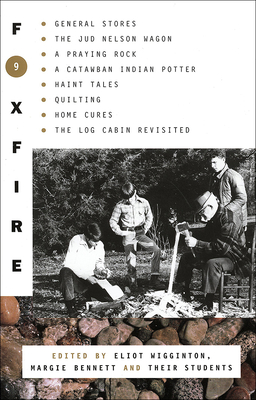 Foxfire 9: General Stores, the Jud Newson Wagon, a Praying Rock, a Catawba Indian Potter--And Hant Tales, Quilting, Home Cures, and Log Cabins Revis - Wigginton, Eliot (Editor), and Bennett, Margie (Editor)