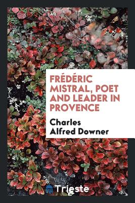Frédéric Mistral, Poet and Leader in Provence - Downer, Charles Alfred