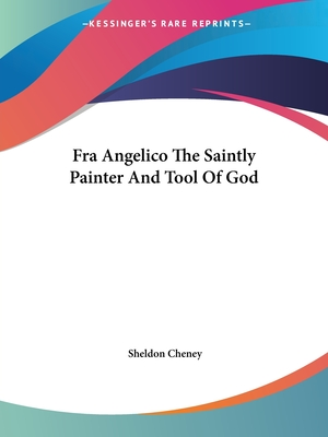 Fra Angelico the Saintly Painter and Tool of God - Cheney, Sheldon