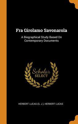 Fra Girolamo Savonarola: A Biographical Study Based on Contemporary Documents - Lucas, Herbert