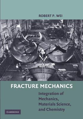 Fracture Mechanics: Integration of Mechanics, Materials Science and Chemistry - Wei, Robert P.