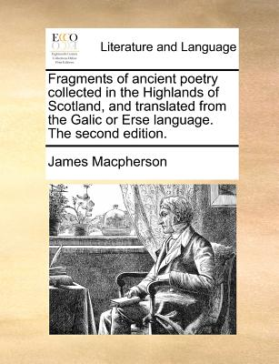Fragments of Ancient Poetry Collected in the Highlands of Scotland, and Translated from the Galic or Erse Language. the Second Edition. - MacPherson, James