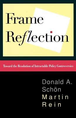 Frame Reflection: Toward the Resolution of Intractable Policy Controversies - Schon, Donald A, and Rein, Martin