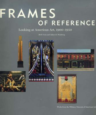Frames of Reference: Looking at American Art, 1900-1950: Works from the Whitney Museum of American Art - Weinberg, Adam D (Editor), and Whitney Museum Of American Art, and Fraser, Kennedy
