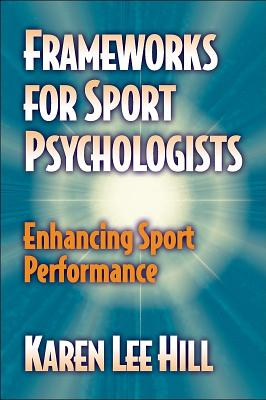 Frameworks for Sport Psychologists: Enhancing Sport Performance: Enhancing Sport Performance - Hill, Karen Lee