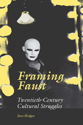 Framing Faust: Twentieth-Century Cultural Struggles - Hedges, Inez