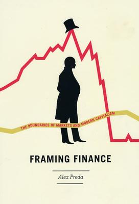 Framing Finance: The Boundaries of Markets and Modern Capitalism - Preda, Alex