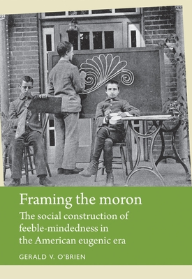 Framing the Moron: The Social Construction of Feeble-Mindedness in the American Eugenic Era - O'Brien, Gerald