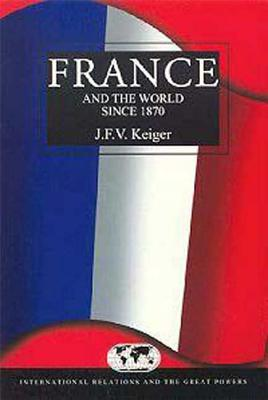 France and the World Since 1870 - Keiger, John