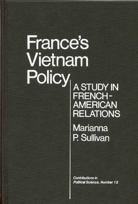 France's Vietnam Policy: A Study in French-American Relations - Sullivan, Marianna P, and Unknown
