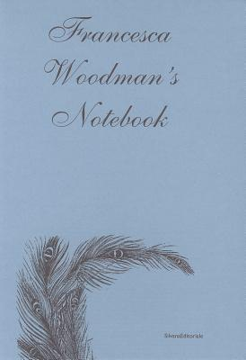 Francesca Woodman's Notebook: With George Woodman's Afterword - Woodman, Francesca, and Woodman, George
